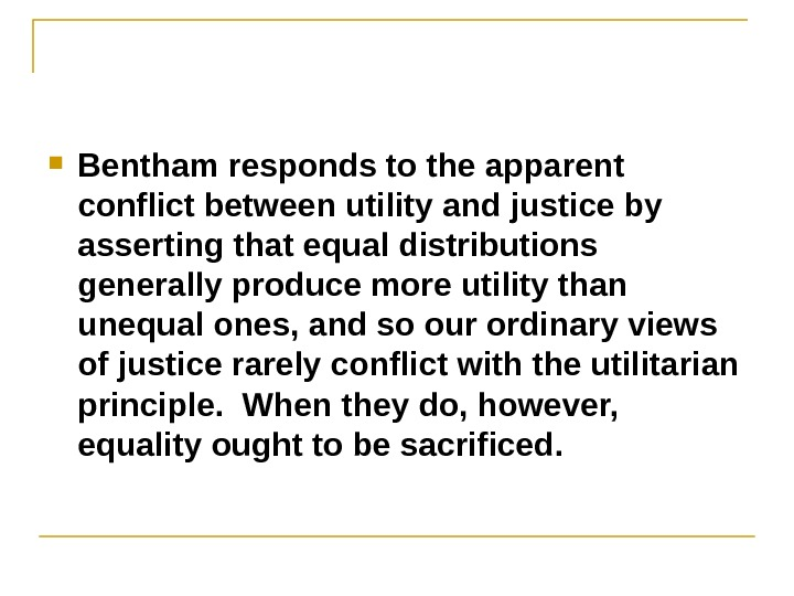 Bentham responds to the apparent conflict between utility and justice by asserting that equal distributions