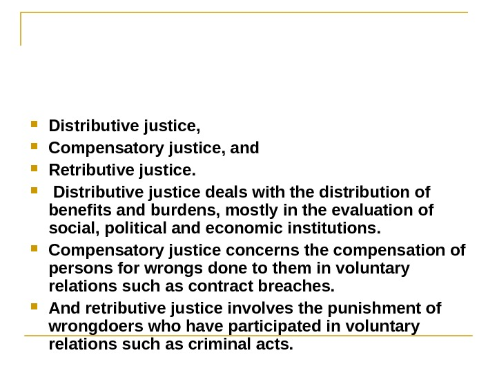 Distributive justice,  Compensatory justice, and  Retributive justice. Distributive justice deals with the distribution