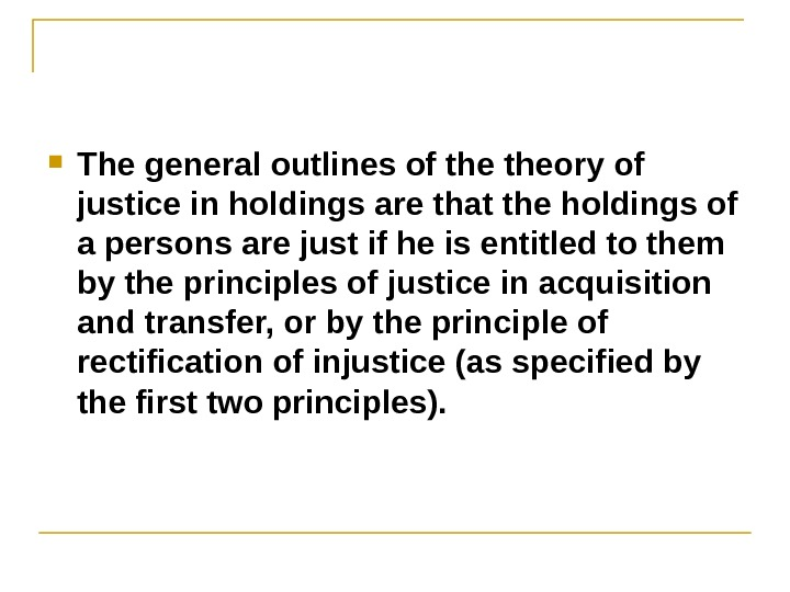 The general outlines of theory of justice in holdings are that the holdings of a