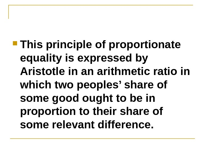 This principle of proportionate equality is expressed by Aristotle in an arithmetic ratio in which