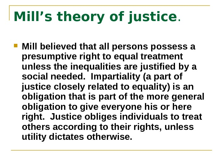 Mill's theory of justice.  Mill believed that all persons possess a presumptive right to equal