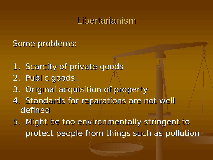 Libertarianism Some problems: 1.  Scarcity of private goods 2.  Public goods 3.  Original