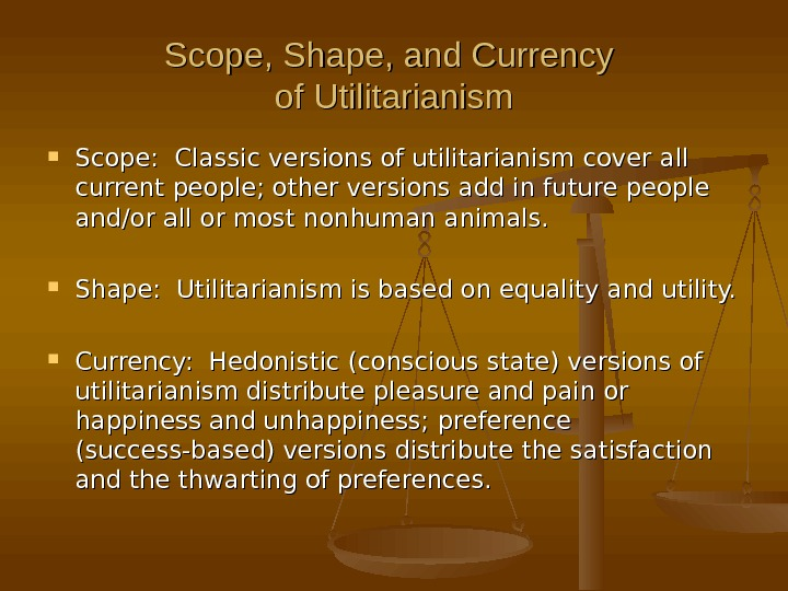 Scope, Shape, and Currency of Utilitarianism Scope:  Classic versions of utilitarianism cover all current people;