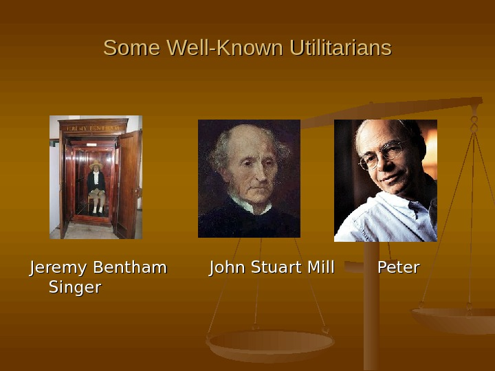 Some Well-Known Utilitarians Jeremy Bentham  John Stuart Mill  Peter Singer