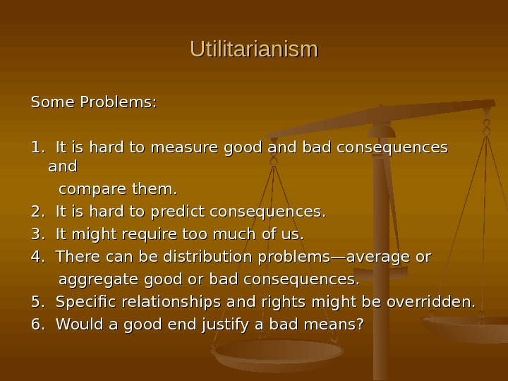 Utilitarianism Some Problems: 1.  It is hard to measure good and bad consequences and