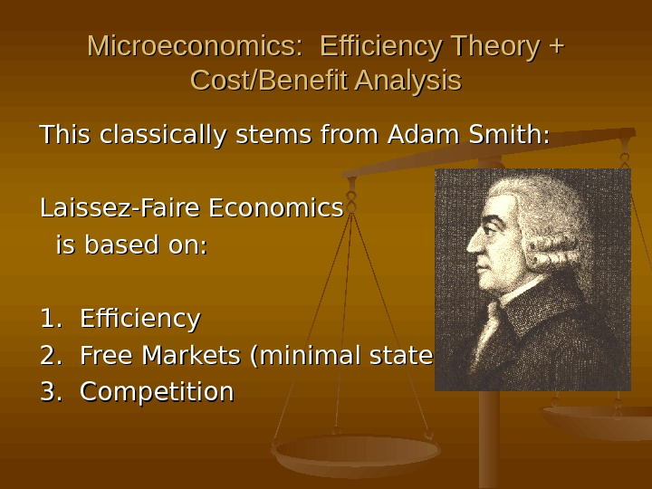 Microeconomics:  Efficiency Theory + Cost/Benefit Analysis This classically stems from Adam Smith: Laissez-Faire Economics