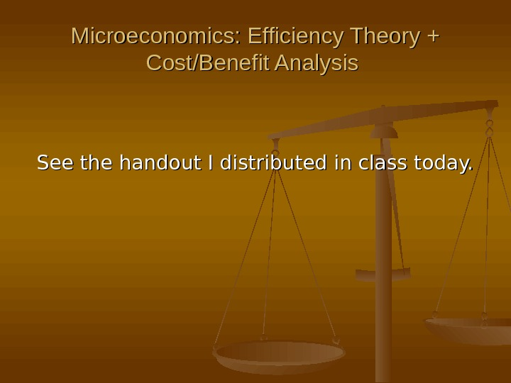 Microeconomics: Efficiency Theory + Cost/Benefit Analysis See the handout I distributed in class today.