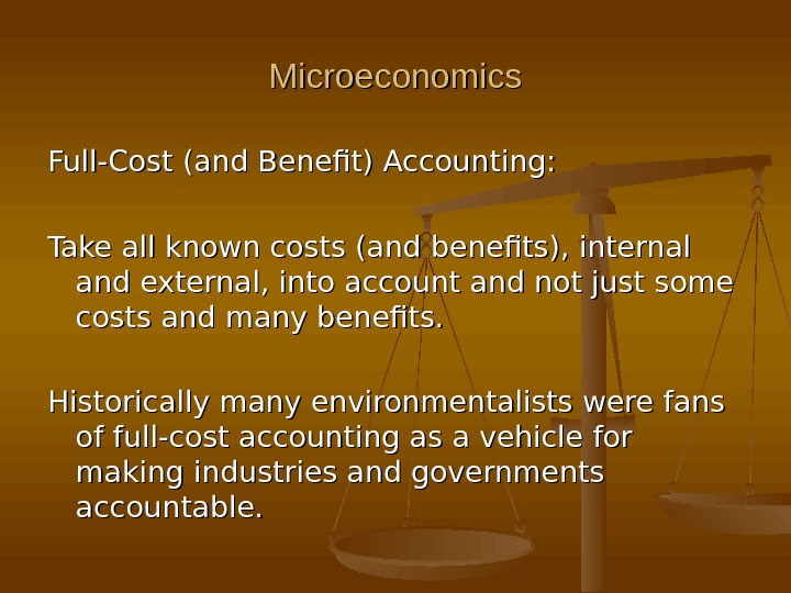 Microeconomics Full-Cost (and Benefit) Accounting: Take all known costs (and benefits), internal and external, into account
