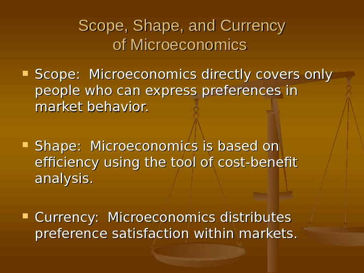 Scope, Shape, and Currency of Microeconomics  Scope:  Microeconomics directly covers only people who can