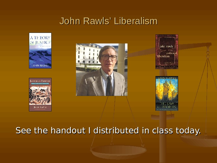 John Rawls' Liberalism See the handout I distributed in class today.