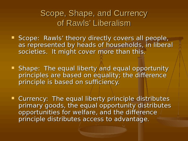 Scope, Shape, and Currency of Rawls' Liberalism Scope:  Rawls' theory directly covers all people,