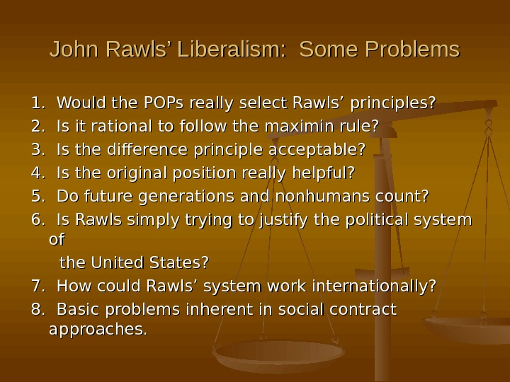 John Rawls' Liberalism:  Some Problems 1.  Would the POPs really select Rawls' principles? 2.