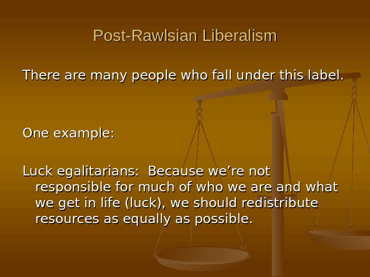 Post-Rawlsian Liberalism There are many people who fall under this label. One example: Luck egalitarians: