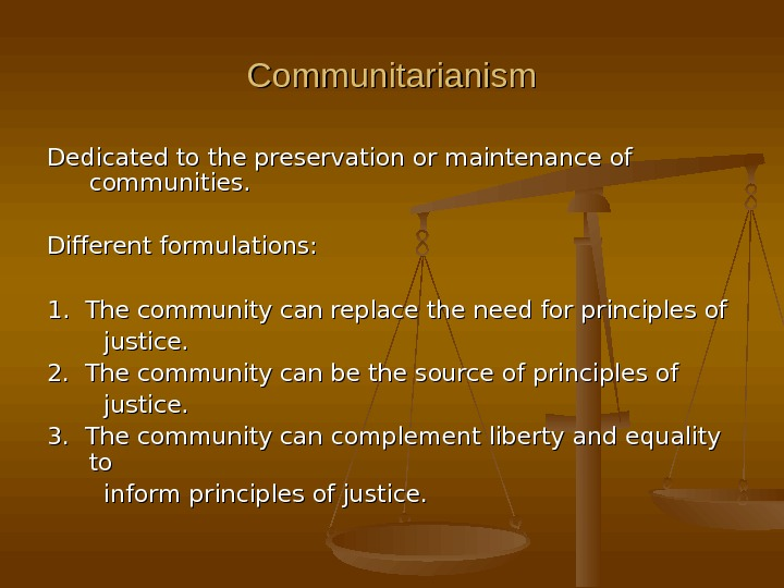 Communitarianism Dedicated to the preservation or maintenance of communities. Different formulations: 1.  The community can