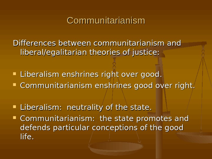 Communitarianism Differences between communitarianism and liberal/egalitarian theories of justice:  Liberalism enshrines right over good.