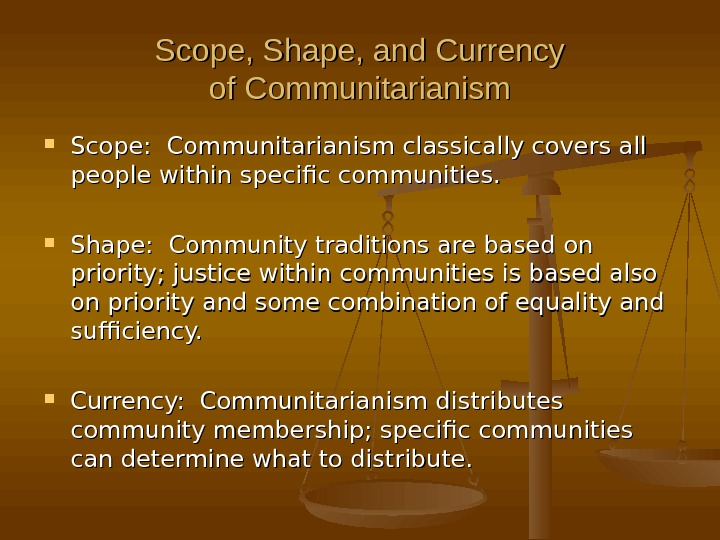 Scope, Shape, and Currency of Communitarianism Scope:  Communitarianism classically covers all people within specific communities.