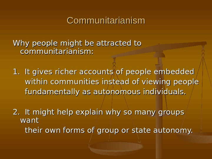 Communitarianism Why people might be attracted to communitarianism: 1.  It gives richer accounts of people