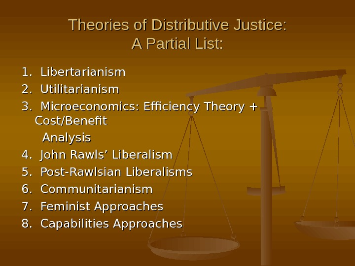 Theories of Distributive Justice: A Partial List: 1.  Libertarianism 2.  Utilitarianism 3.  Microeconomics: