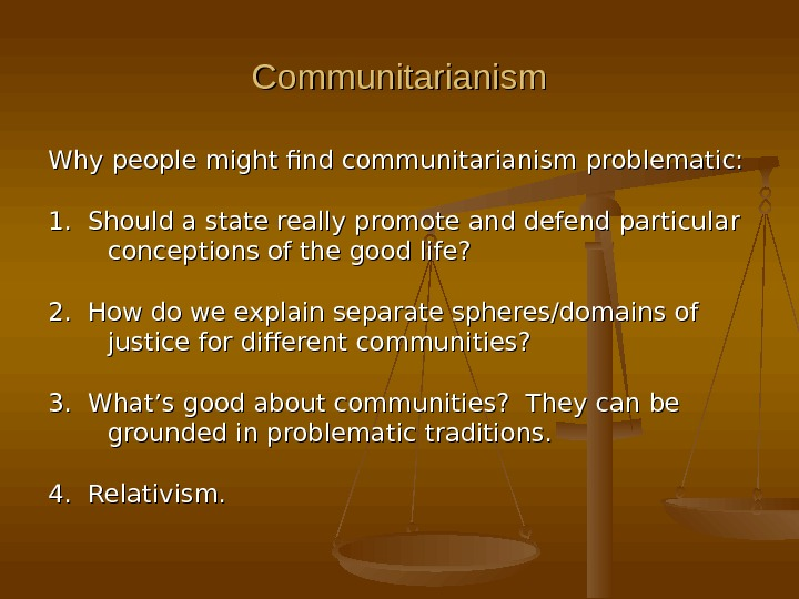 Communitarianism Why people might find communitarianism problematic: 1.  Should a state really promote and defend