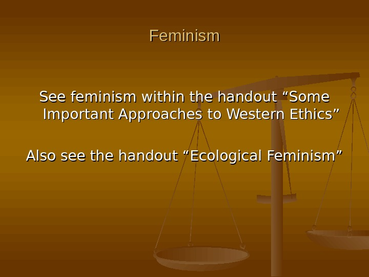 "Feminism See feminism within the handout ""Some Important Approaches to Western Ethics"" Also see the handout"