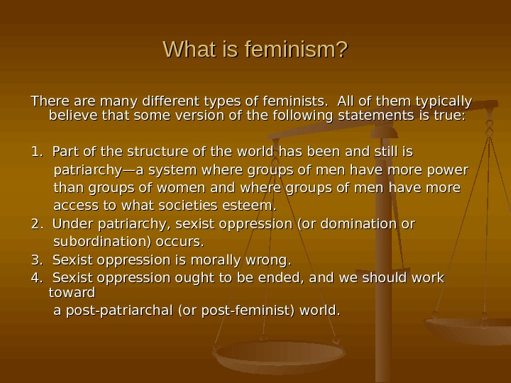 What is feminism? There are many different types of feminists.  All of them typically believe