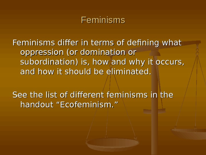 Feminisms differ in terms of defining what oppression (or domination or subordination) is, how and why