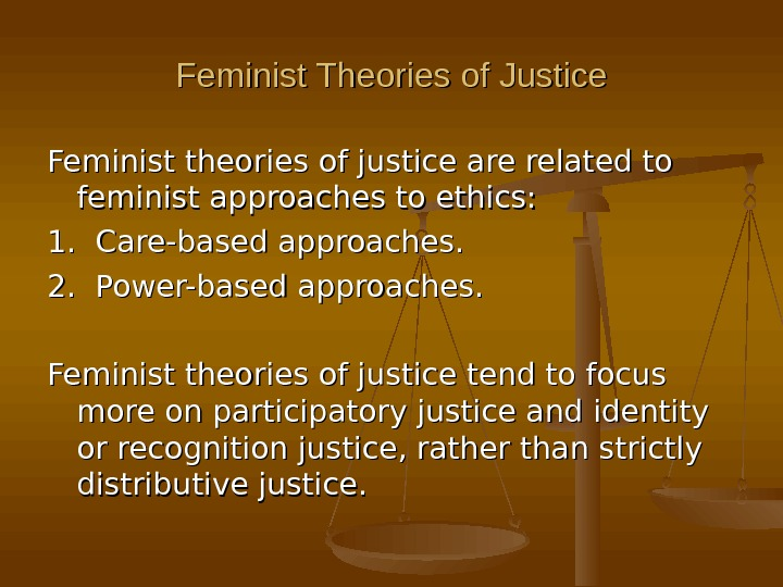 Feminist Theories of Justice Feminist theories of justice are related to feminist approaches to ethics: 1.