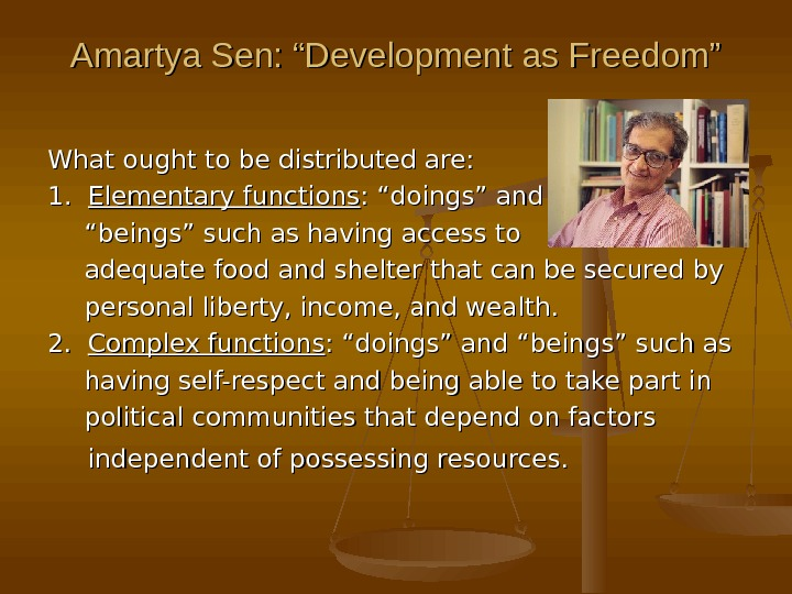 "Amartya Sen: ""Development as Freedom"" What ought to be distributed are: 1.  Elementary functions :"