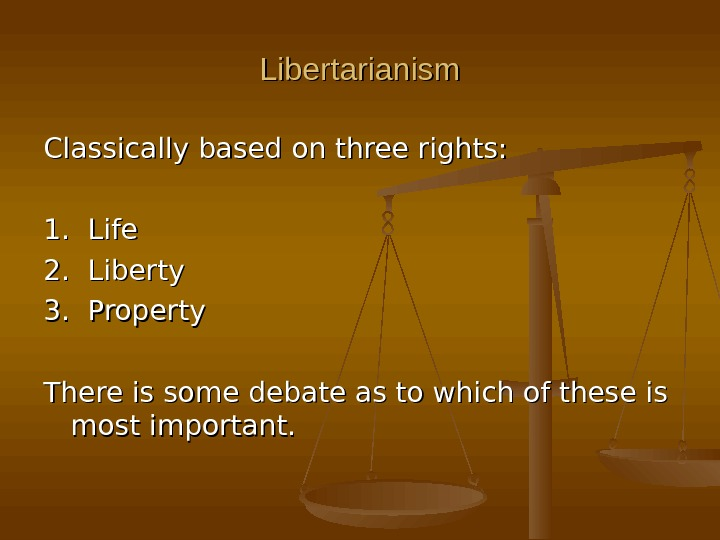 Libertarianism Classically based on three rights: 1.  Life 2.  Liberty 3.  Property There
