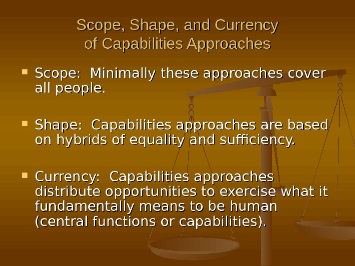 Scope, Shape, and Currency of Capabilities Approaches Scope:  Minimally these approaches cover all people.