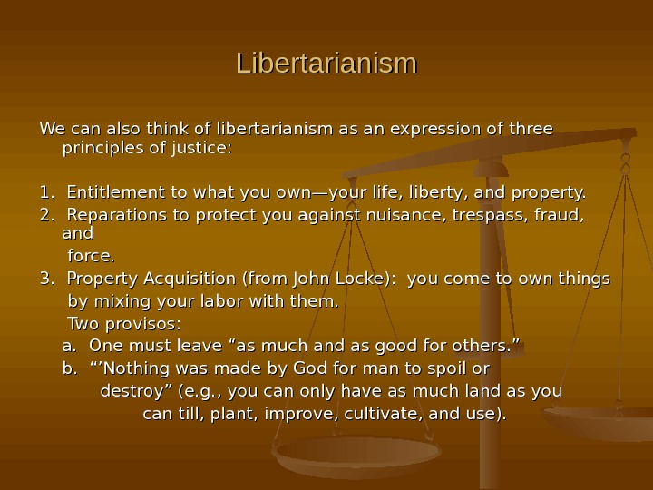 Libertarianism We can also think of libertarianism as an expression of three principles of justice: 1.