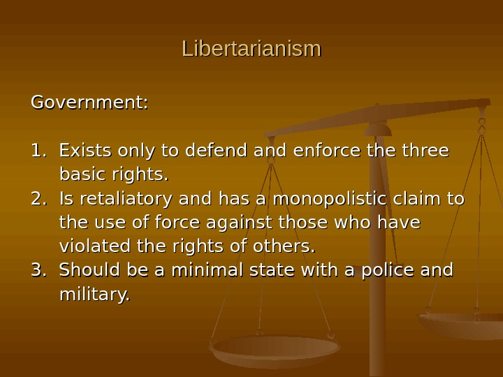 Libertarianism Government: 1.  Exists only to defend and enforce the three  basic rights. 2.