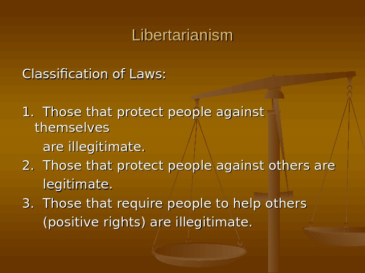 Libertarianism Classification of Laws: 1.  Those that protect people against themselves  are illegitimate. 2.
