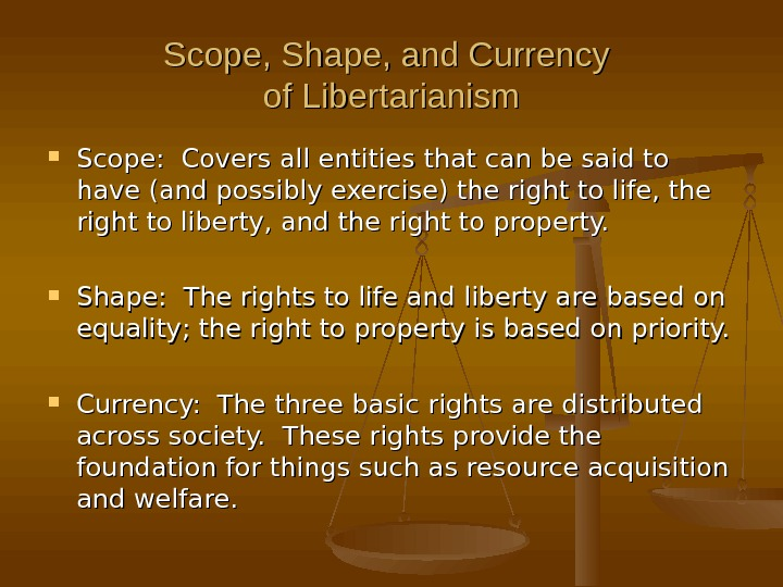 Scope, Shape, and Currency of Libertarianism Scope:  Covers all entities that can be said to