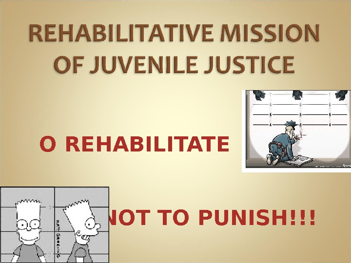 T O REHABILITATE NOT TO PUNISH!!!