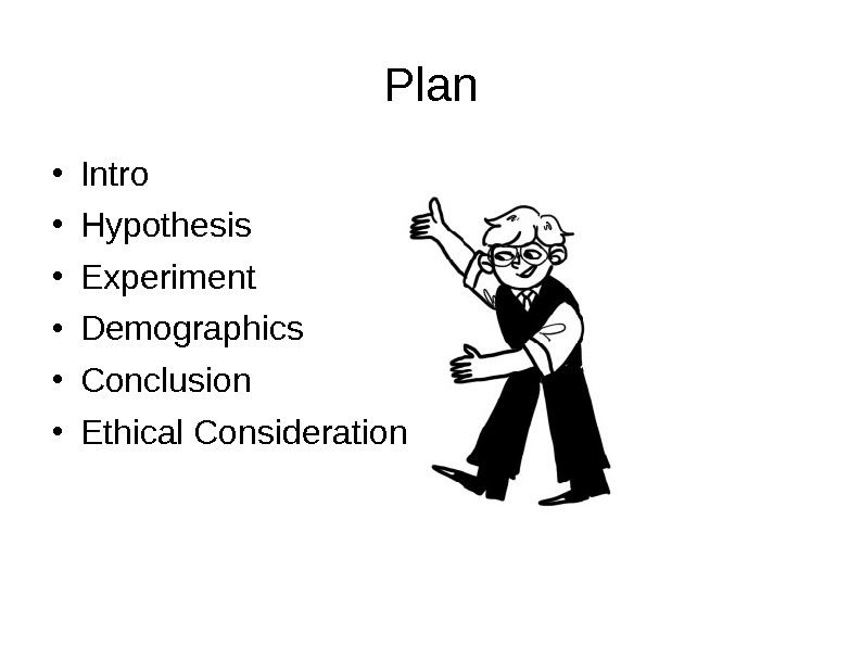 Plan Intro Hypothesis Experiment Demographics Conclusion Ethical Consideration