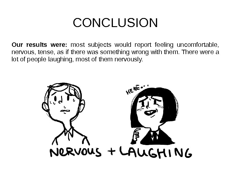 CONCLUSION Our results were:  most subjects would report feeling uncomfortable,  nervous, tense,