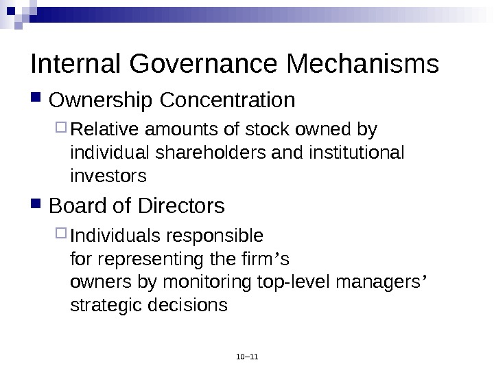 10– 11 Internal Governance Mechanisms Ownership Concentration Relative amounts of stock owned by individual shareholders and