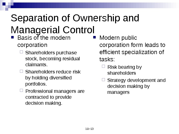 10– 13 Separation of Ownership and Managerial Control Basis of the modern corporation Shareholders purchase stock,