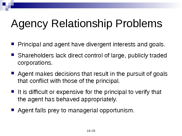 10– 15 Agency Relationship Problems Principal and agent have divergent interests and goals.  Shareholders lack
