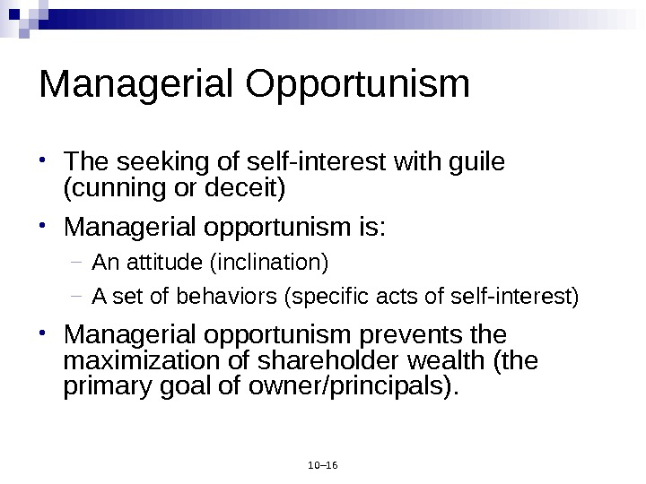 10– 16 Managerial Opportunism • The seeking of self-interest with guile (cunning or deceit) • Managerial
