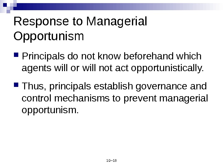 10– 18 Response to Managerial Opportunism Principals do not know beforehand which agents will or will
