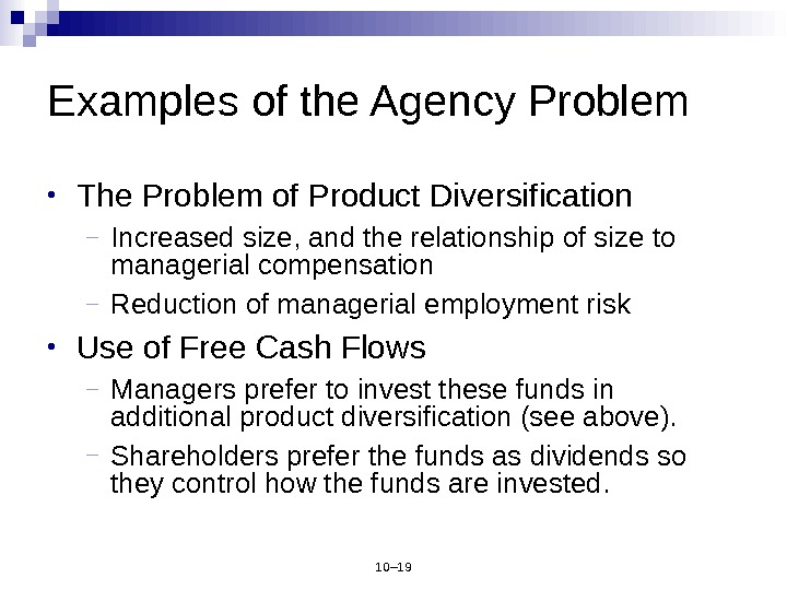 10– 19 Examples of the Agency Problem • The Problem of Product Diversification – Increased size,