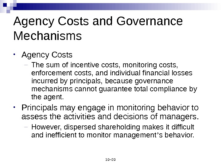 10– 20 Agency Costs and Governance Mechanisms • Agency Costs – The sum of incentive costs,