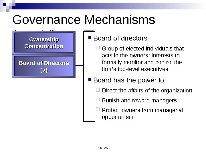 10– 26 Governance Mechanisms (cont ' d) Board of directors Group of elected individuals that acts
