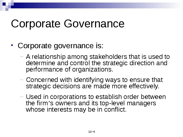 10– 4 Corporate Governance • Corporate governance is: – A relationship among stakeholders that is used