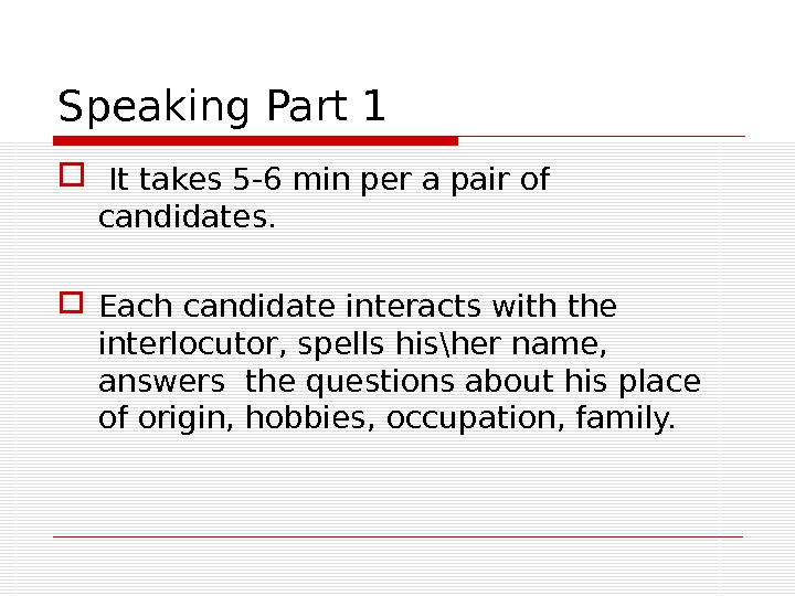 Speaking Part 1 It takes 5 -6 min per a pair of candidates.  Each candidate