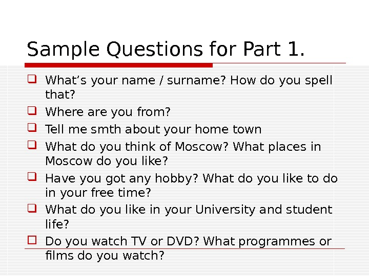 Sample Questions for Part 1.  What's your name / surname? How do you spell that?
