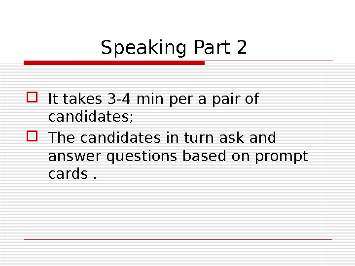 Speaking Part 2   It takes 3 -4 min per a pair of candidates;