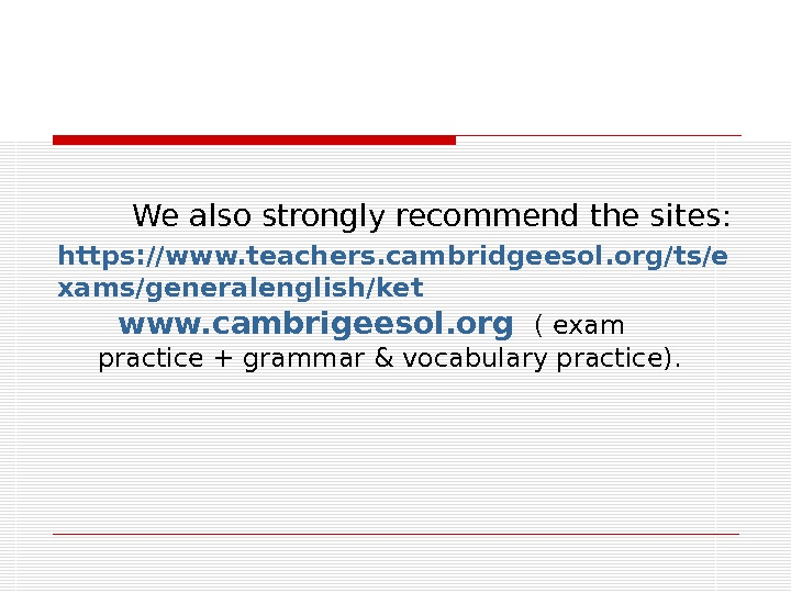 We also strongly recommend the sites: https: //www. teachers. cambridgeesol. org/ts/e xams/generalenglish/ket